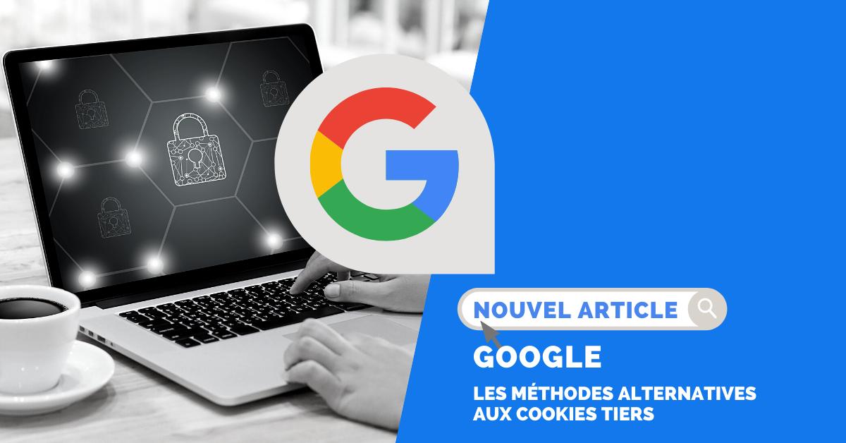 Google : la disparition des cookies tiers et ses méthodes alternatives